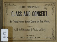 The juvenile class and concert: for young people's singing classes and day schools containing a complete and carefully graded course of instruction : a large variety of new and choice songs, duets, trios, etc., etc. : together with the new cantata of The