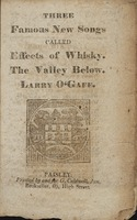Three famous new songs, called, Effects of whisky, The valley below, Larry O'Gaff
